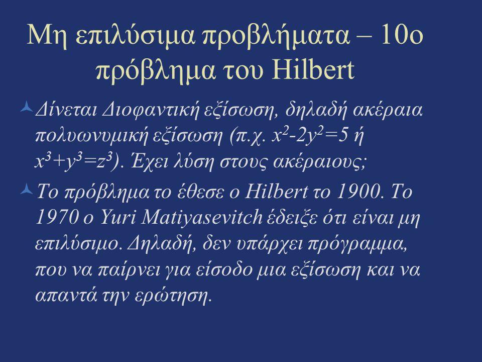 Μη επιλύσιμα προβλήματα – 10o πρόβλημα του Hilbert Δίνεται Διοφαντική εξίσωση, δηλαδή ακέραια πολυωνυμική εξίσωση (π.χ. x 2 -2y 2 =5 ή x 3 +y 3 =z 3 )