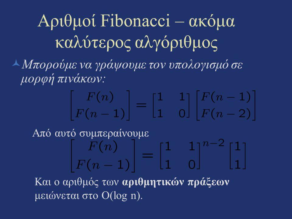 Αριθμοί Fibonacci – ακόμα καλύτερος αλγόριθμος Μπορούμε να γράψουμε τον υπολογισμό σε μορφή πινάκων: Από αυτό συμπεραίνουμε Και ο αριθμός των αριθμητι