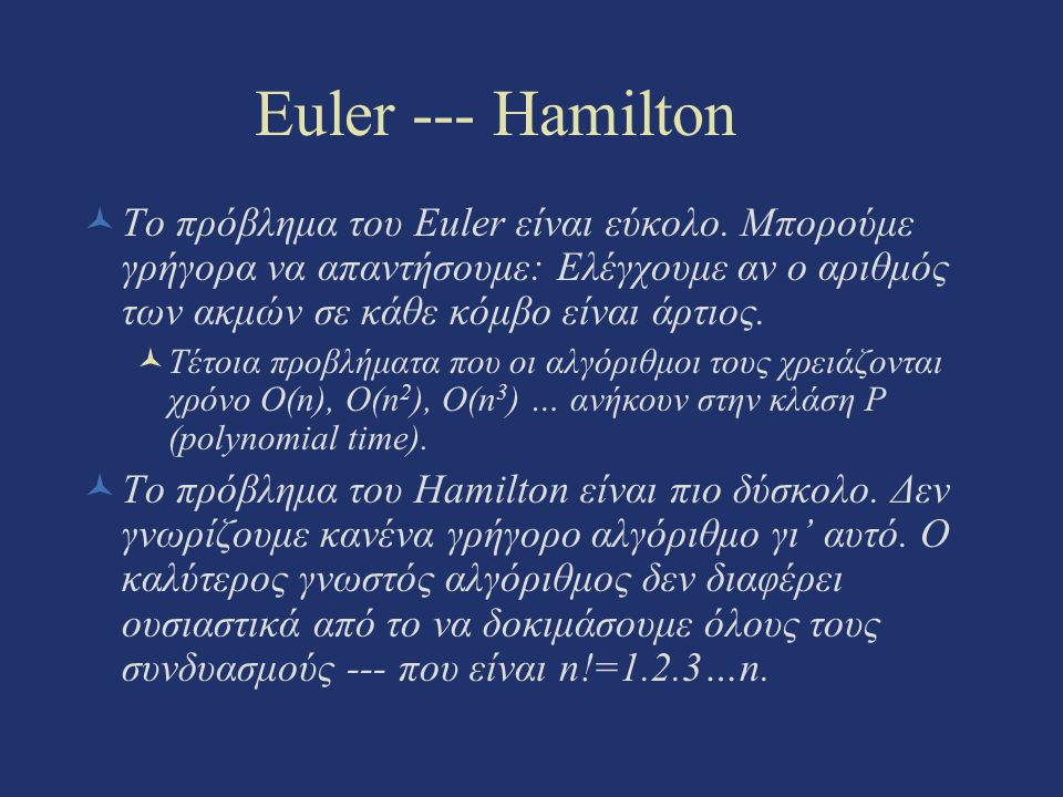 Euler --- Hamilton Το πρόβλημα του Euler είναι εύκολο. Μπορούμε γρήγορα να απαντήσουμε: Ελέγχουμε αν ο αριθμός των ακμών σε κάθε κόμβο είναι άρτιος. Τ