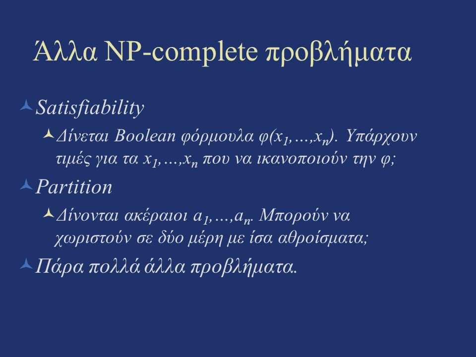 Άλλα NP-complete προβλήματα Satisfiability Δίνεται Boolean φόρμουλα φ(x 1,…,x n ). Υπάρχουν τιμές για τα x 1,…,x n που να ικανοποιούν την φ; Partition