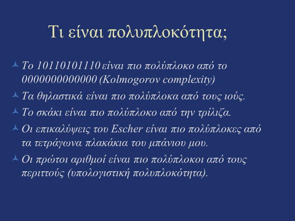 Τι είναι πολυπλοκότητα; Το 10110101110 είναι πιο πολύπλοκο από το 0000000000000 (Kolmogorov complexity) Τα θηλαστικά είναι πιο πολύπλοκα από τους ιούς