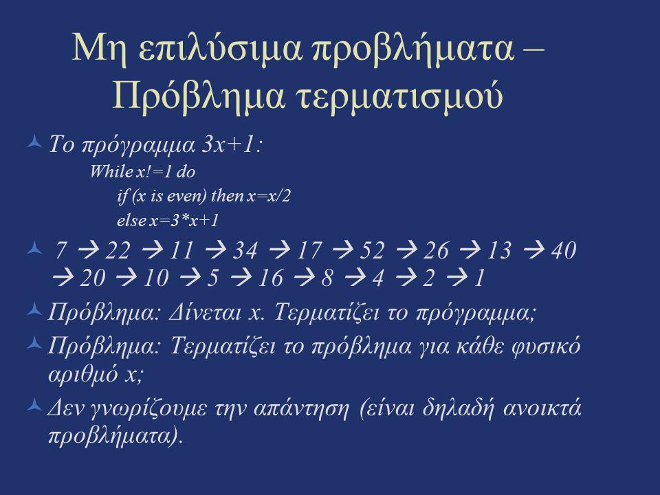 Μη επιλύσιμα προβλήματα – Πρόβλημα τερματισμού Το πρόγραμμα 3x+1: While x!=1 do if (x is even) then x=x/2 else x=3*x+1 7  22  11  34  17  52  26