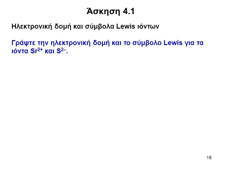 16 Άσκηση 4.1 Ηλεκτρονική δομή και σύμβολα Lewis ιόντων Γράψτε την ηλεκτρονική δομή και το σύμβολο Lewis για τα ιόντα Sr 2+ και S 2–.