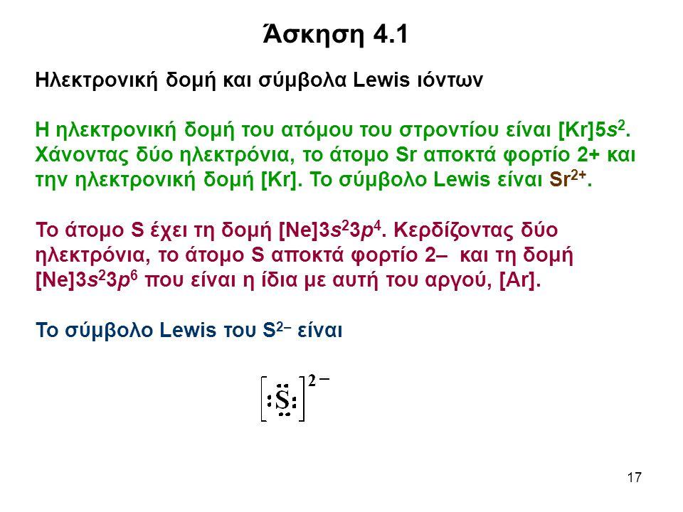 17 Άσκηση 4.1 Ηλεκτρονική δομή και σύμβολα Lewis ιόντων Η ηλεκτρονική δομή του ατόμου του στροντίου είναι [Kr]5s 2. Χάνοντας δύο ηλεκτρόνια, το άτομο