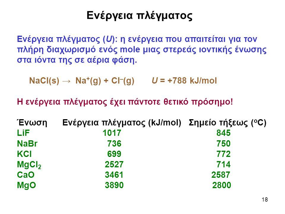 18 Ενέργεια πλέγματος Ενέργεια πλέγματος (U): η ενέργεια που απαιτείται για τον πλήρη διαχωρισμό ενός mole μιας στερεάς ιοντικής ένωσης στα ιόντα της