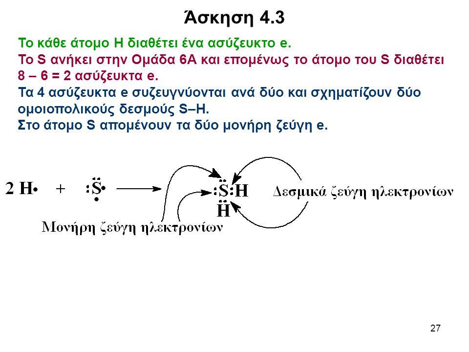 27 Το κάθε άτομο Η διαθέτει ένα ασύζευκτο e. Το S ανήκει στην Ομάδα 6Α και επομένως το άτομο του S διαθέτει 8 – 6 = 2 ασύζευκτα e. Τα 4 ασύζευκτα e συ