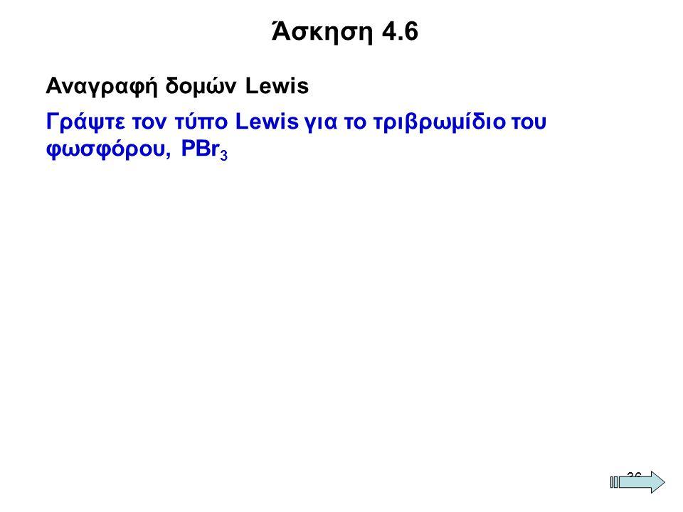 36 Άσκηση 4.6 Αναγραφή δομών Lewis Γράψτε τον τύπο Lewis για το τριβρωμίδιο του φωσφόρου, PBr 3