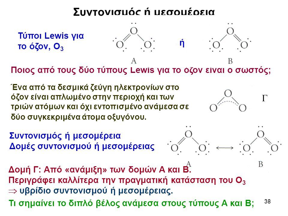 38 Συντονισμός ή μεσομέρεια Ποιος από τους δύο τύπους Lewis για το όζον είναι ο σωστός; Ένα από τα δεσμικά ζεύγη ηλεκτρονίων στο όζον είναι απλωμένο σ
