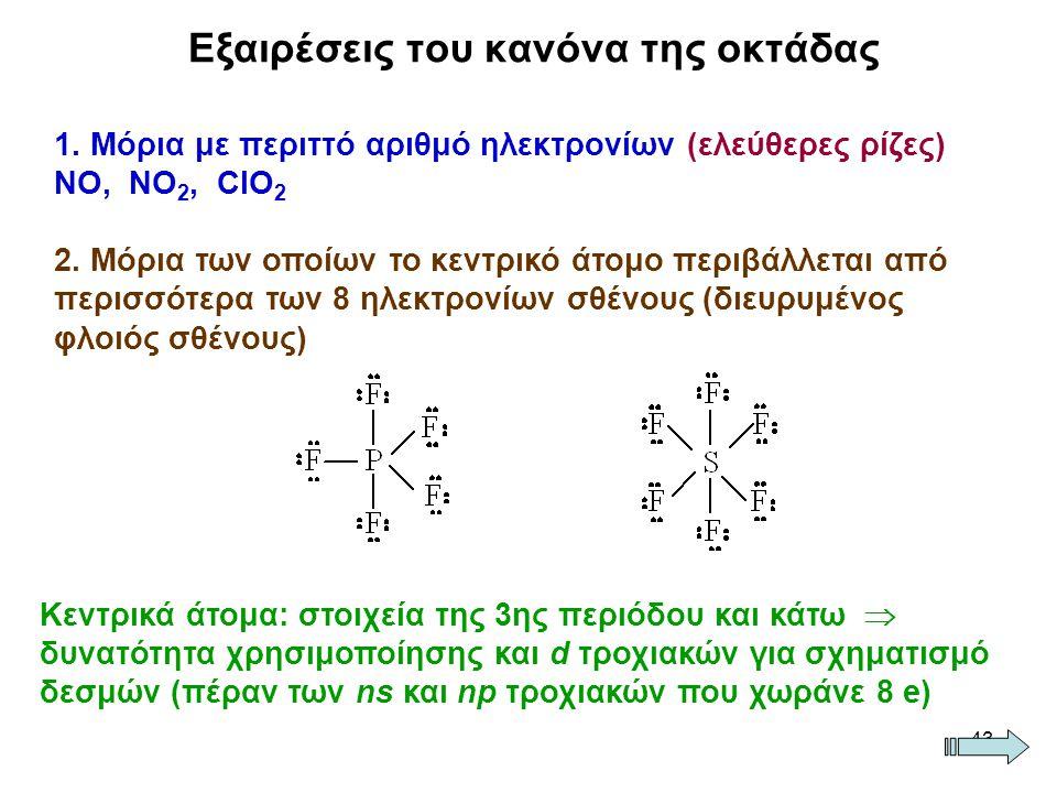 43 Εξαιρέσεις του κανόνα της οκτάδας 1. Μόρια με περιττό αριθμό ηλεκτρονίων (ελεύθερες ρίζες) ΝΟ, ΝΟ 2, ClΟ 2 2. Μόρια των οποίων το κεντρικό άτομο πε