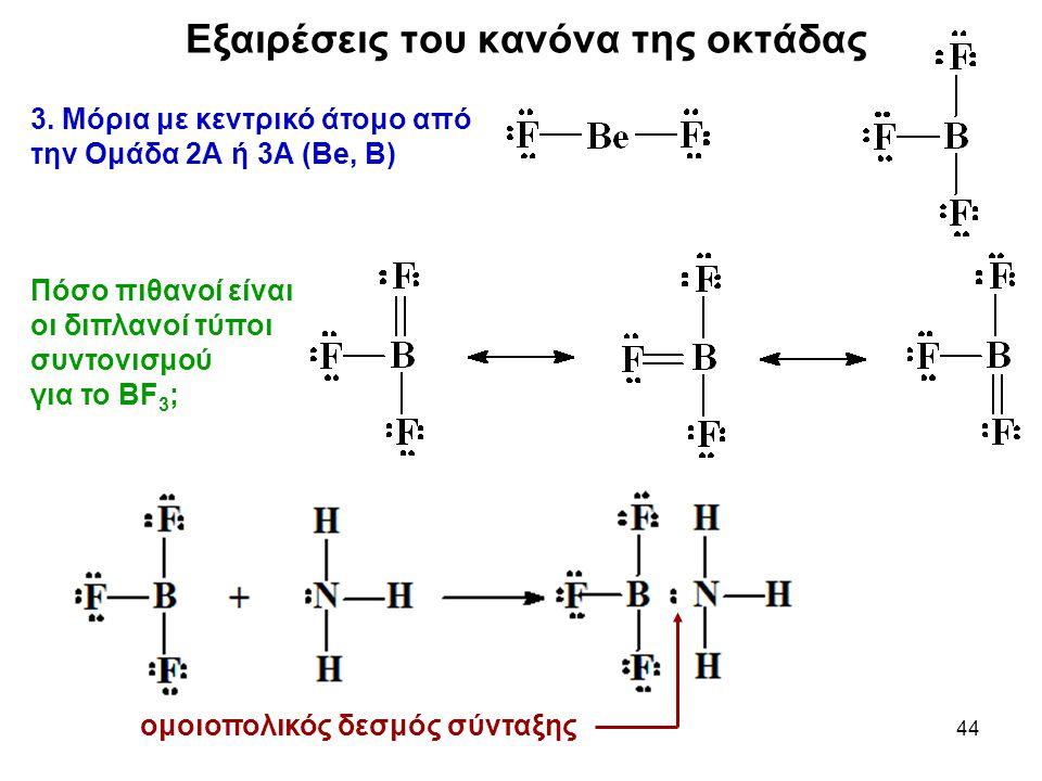 44 3. Μόρια με κεντρικό άτομο από την Ομάδα 2Α ή 3Α (Be, B) Πόσο πιθανοί είναι οι διπλανοί τύποι συντονισμού για το BF 3 ; Εξαιρέσεις του κανόνα της ο