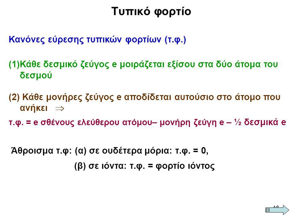 46 Τυπικό φορτίο Κανόνες εύρεσης τυπικών φορτίων (τ.φ.) (1)Κάθε δεσμικό ζεύγος e μοιράζεται εξίσου στα δύο άτομα του δεσμού (2) Κάθε μονήρες ζεύγος e