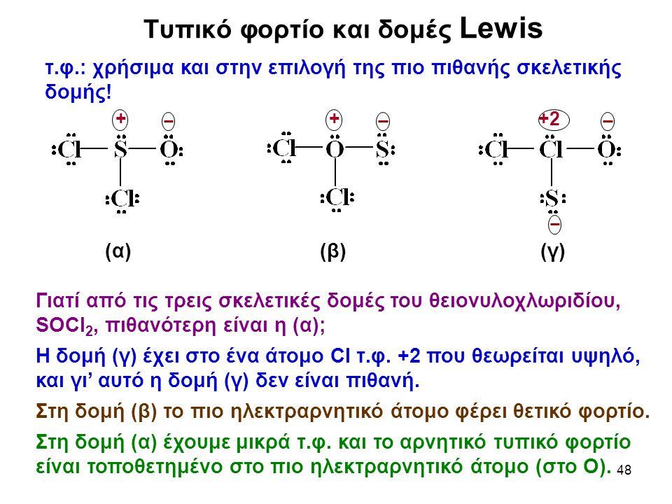 48 Τυπικό φορτίο και δομές Lewis τ.φ.: χρήσιμα και στην επιλογή της πιο πιθανής σκελετικής δομής! (α) (β) (γ) 2+++ Γιατί από τις τρεις σκελετικές δομέ