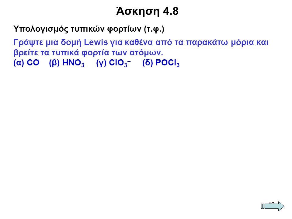 49 Άσκηση 4.8 Υπολογισμός τυπικών φορτίων (τ.φ.) Γράψτε μια δομή Lewis για καθένα από τα παρακάτω μόρια και βρείτε τα τυπικά φορτία των ατόμων. (α) CΟ