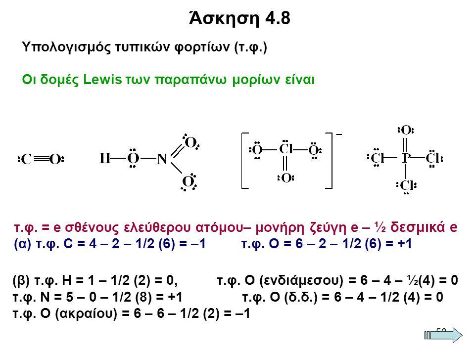 50 Άσκηση 4.8 Υπολογισμός τυπικών φορτίων (τ.φ.) Οι δομές Lewis των παραπάνω μορίων είναι τ.φ. = e σθένους ελεύθερου ατόμου– μονήρη ζεύγη e – ½ δεσμικ