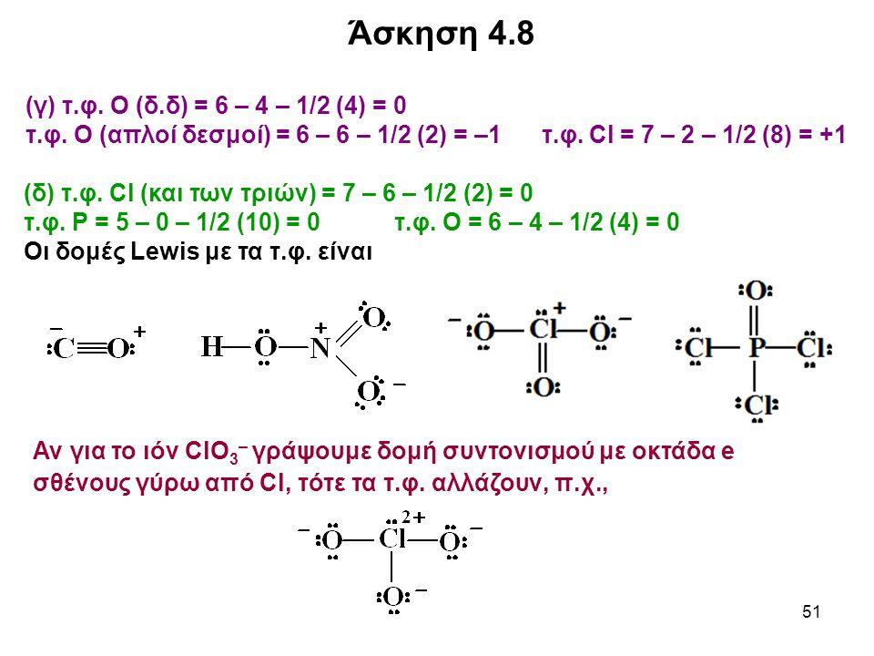 51 (γ) τ.φ. Ο (δ.δ) = 6 – 4 – 1/2 (4) = 0 τ.φ. Ο (απλοί δεσμοί) = 6 – 6 – 1/2 (2) = –1 τ.φ. Cl = 7 – 2 – 1/2 (8) = +1 Αν για το ιόν ClΟ 3 – γράψουμε δ