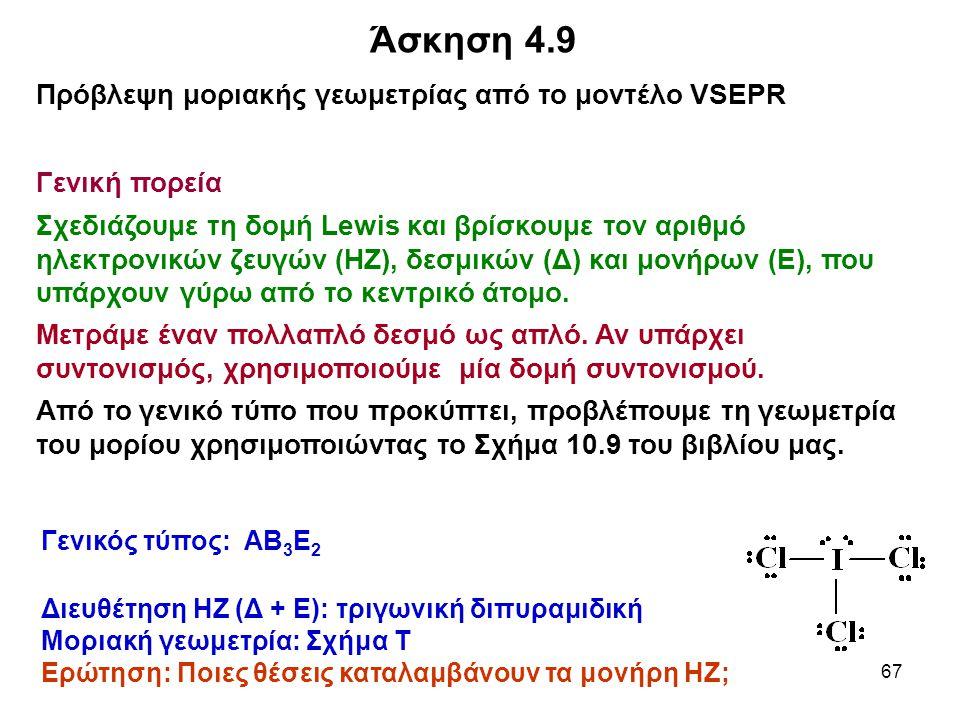 67 Άσκηση 4.9 Πρόβλεψη μοριακής γεωμετρίας από το μοντέλο VSEPR Γενική πορεία Σχεδιάζουμε τη δομή Lewis και βρίσκουμε τον αριθμό ηλεκτρονικών ζευγών (
