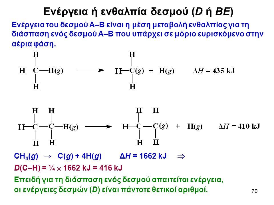 70 Ενέργεια ή ενθαλπία δεσμού (D ή ΒΕ) CH 4 (g) → C(g) + 4H(g) ΔH = 1662 kJ  D(C–H) = ¼  1662 kJ = 416 kJ Επειδή για τη διάσπαση ενός δεσμού απαιτεί