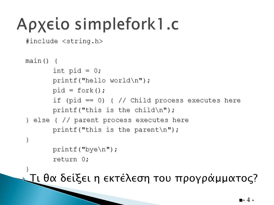 - 4 - #include #include main() { int pid = 0; printf( hello world\n ); pid = fork(); if (pid == 0) { // Child process executes here printf( this is the child\n ); } else { // parent process executes here printf( this is the parent\n ); }printf( bye\n ); return 0; }  Τι θα δείξει η εκτέλεση του προγράμματος?