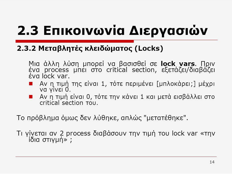 14 2.3 Επικοινωνία Διεργασιών 2.3.2 Μεταβλητές κλειδώματος (Locks) Μια άλλη λύση μπορεί να βασισθεί σε lock vars. Πριν ένα process μπει στο critical s