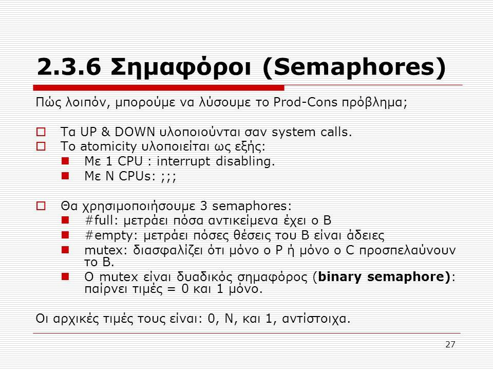 27 2.3.6 Σημαφόροι (Semaphores) Πώς λοιπόν, μπορούμε να λύσουμε το Prod-Cons πρόβλημα;  Τα UP & DOWN υλοποιούνται σαν system calls.  Το atomicity υλ
