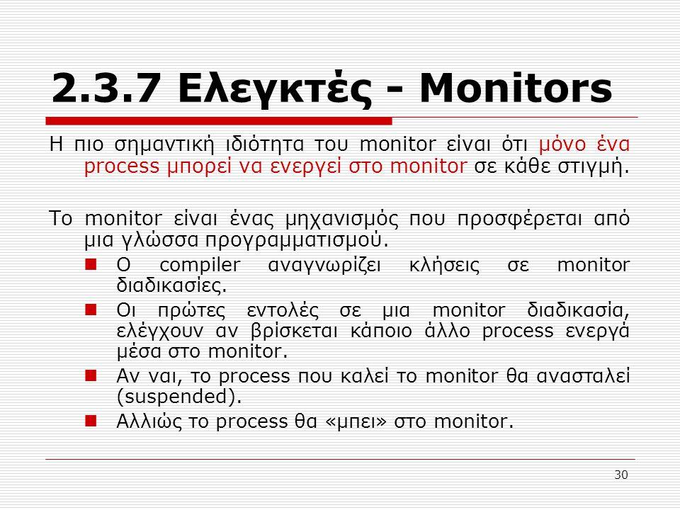 30 2.3.7 Ελεγκτές - Μonitors Η πιο σημαντική ιδιότητα του monitor είναι ότι μόνο ένα process μπορεί να ενεργεί στο monitor σε κάθε στιγμή. Το monitor