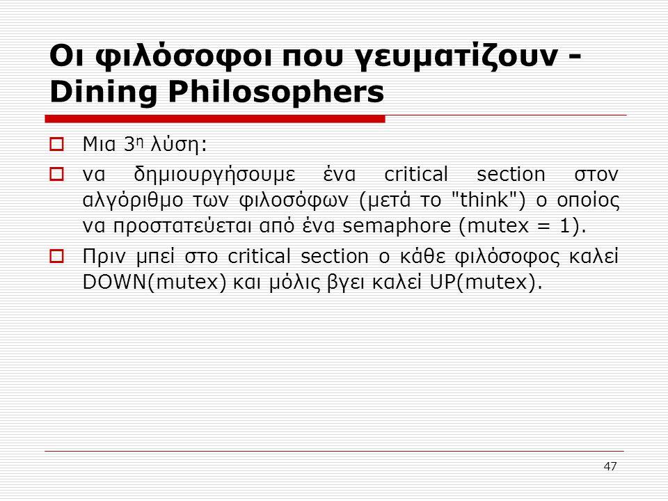 47 Οι φιλόσοφοι που γευματίζουν - Dining Philosophers  Μια 3 η λύση:  να δημιουργήσουμε ένα critical section στον αλγόριθμο των φιλοσόφων (μετά το