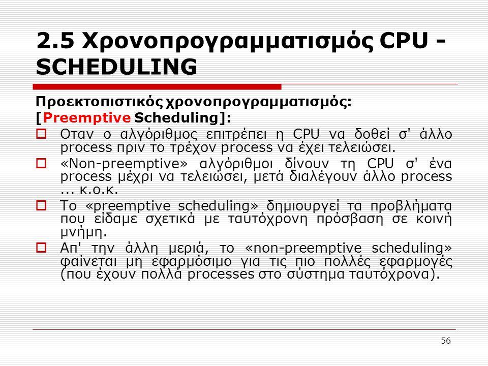 56 2.5 Χρονοπρογραμματισμός CPU - SCHEDULING Προεκτοπιστικός χρονοπρογραμματισμός: [Preemptive Scheduling]:  Οταν ο αλγόριθμος επιτρέπει η CPU να δοθ