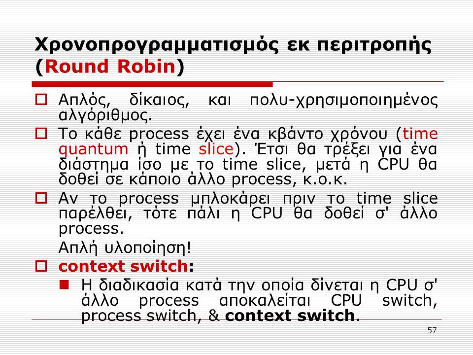 57 Χρονοπρογραμματισμός εκ περιτροπής (Round Robin)  Απλός, δίκαιος, και πολυ-χρησιμοποιημένος αλγόριθμος.  Το κάθε process έχει ένα κβάντο χρόνου (