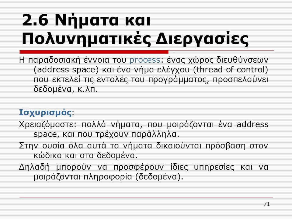 71 2.6 Νήματα και Πολυνηματικές Διεργασίες Η παραδοσιακή έννοια του process: ένας χώρος διευθύνσεων (address space) και ένα νήμα ελέγχου (thread of co