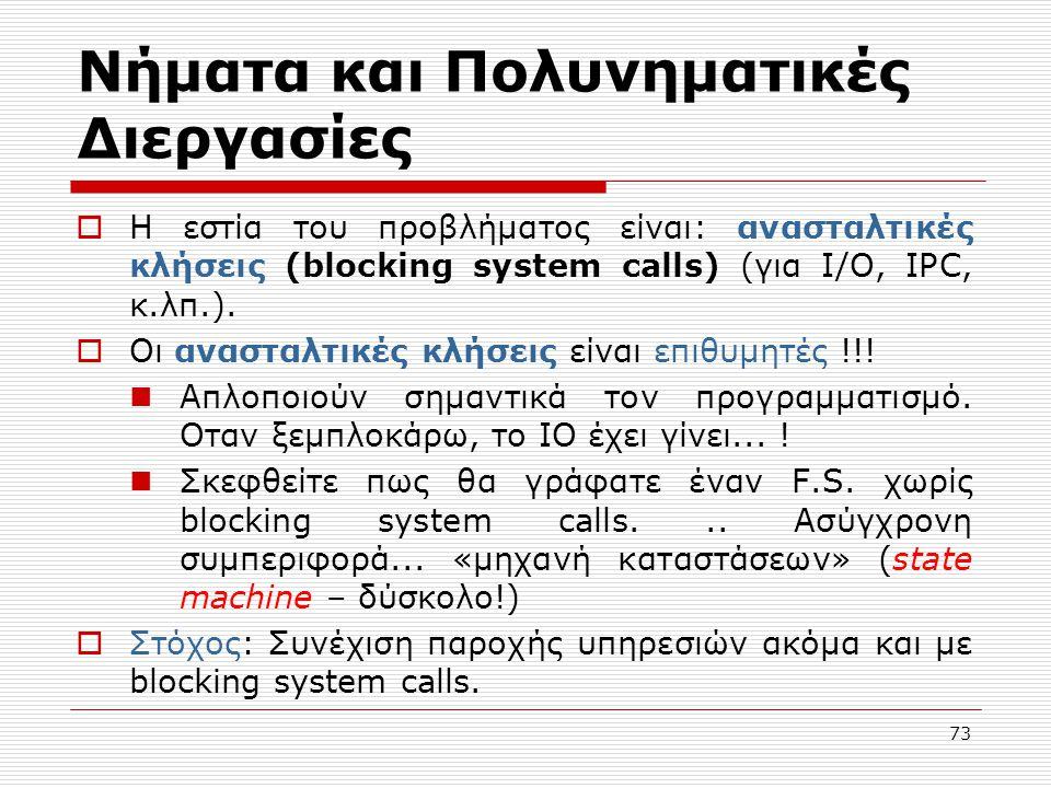 73 Νήματα και Πολυνηματικές Διεργασίες  Η εστία του προβλήματος είναι: ανασταλτικές κλήσεις (blocking system calls) (για I/O, IPC, κ.λπ.).  Οι αναστ