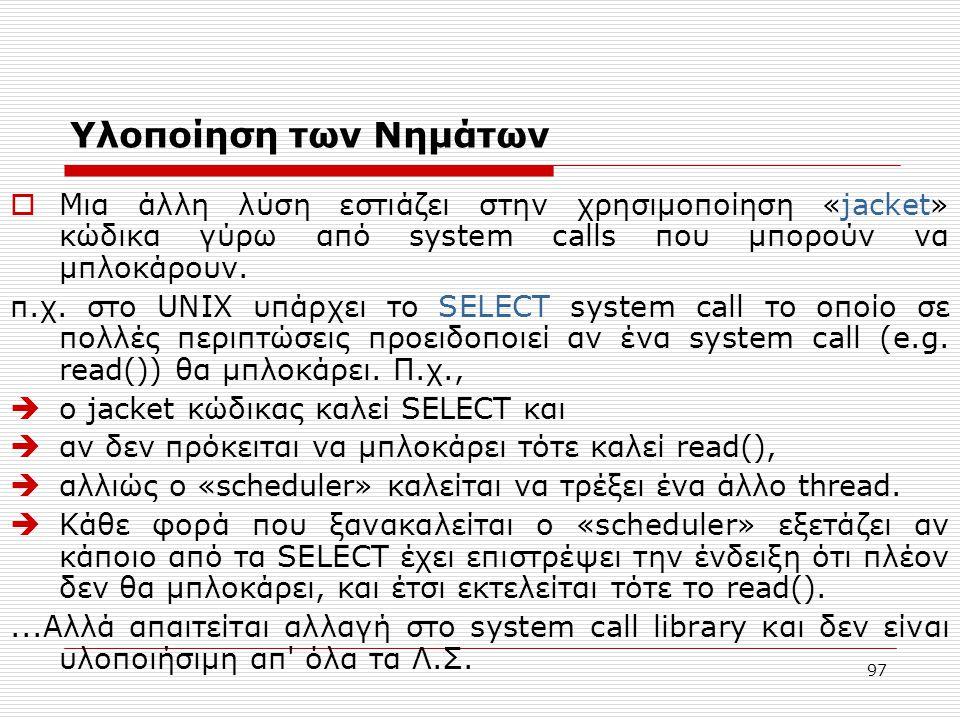 97 Υλοποίηση των Νημάτων  Μια άλλη λύση εστιάζει στην χρησιμοποίηση «jacket» κώδικα γύρω από system calls που μπορούν να μπλοκάρουν. π.χ. στο UNIX υπ