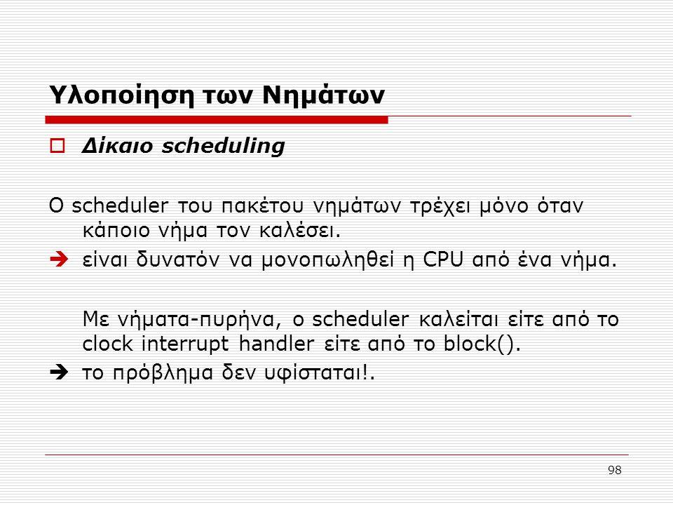 98 Υλοποίηση των Νημάτων  Δίκαιο scheduling Ο scheduler του πακέτου νημάτων τρέχει μόνο όταν κάποιο νήμα τον καλέσει.  είναι δυνατόν να μονοπωληθεί