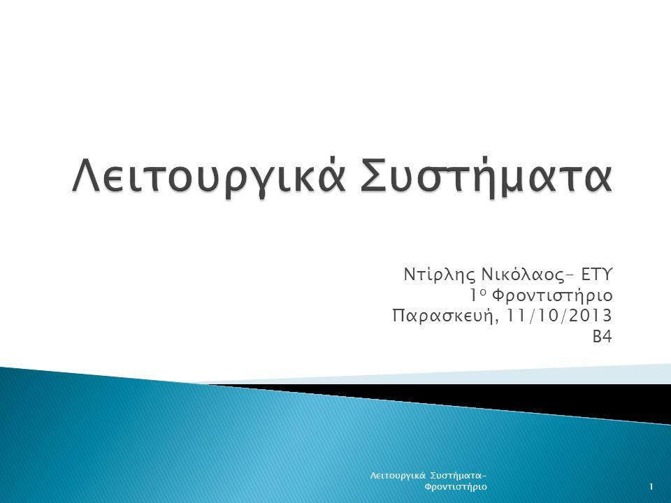 Ντίρλης Νικόλαος- ΕΤΥ 1 ο Φροντιστήριο Παρασκευή, 11/10/2013 Β4 1 Λειτουργικά Συστήματα- Φροντιστήριο