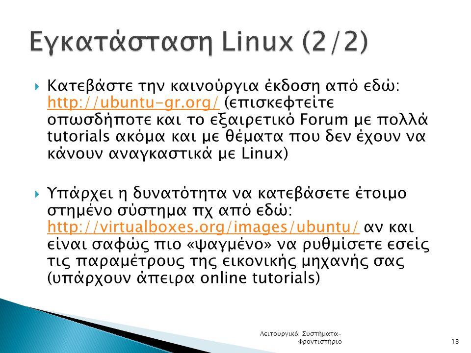  Κατεβάστε την καινούργια έκδοση από εδώ: http://ubuntu-gr.org/ (επισκεφτείτε οπωσδήποτε και το εξαιρετικό Forum με πολλά tutorials ακόμα και με θέματα που δεν έχουν να κάνουν αναγκαστικά με Linux) http://ubuntu-gr.org/  Υπάρχει η δυνατότητα να κατεβάσετε έτοιμο στημένο σύστημα πχ από εδώ: http://virtualboxes.org/images/ubuntu/ αν και είναι σαφώς πιο «ψαγμένο» να ρυθμίσετε εσείς τις παραμέτρους της εικονικής μηχανής σας (υπάρχουν άπειρα online tutorials) http://virtualboxes.org/images/ubuntu/ Λειτουργικά Συστήματα- Φροντιστήριο13