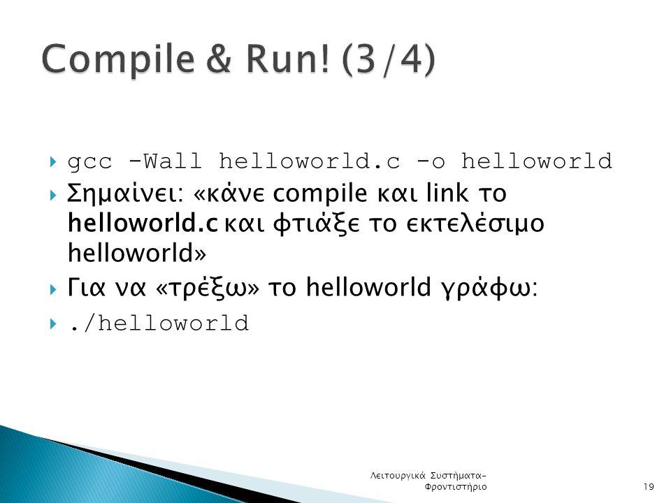  gcc -Wall helloworld.c -o helloworld  Σημαίνει: «κάνε compile και link το helloworld.c και φτιάξε το εκτελέσιμο helloworld»  Για να «τρέξω» το helloworld γράφω: ./helloworld Λειτουργικά Συστήματα- Φροντιστήριο19