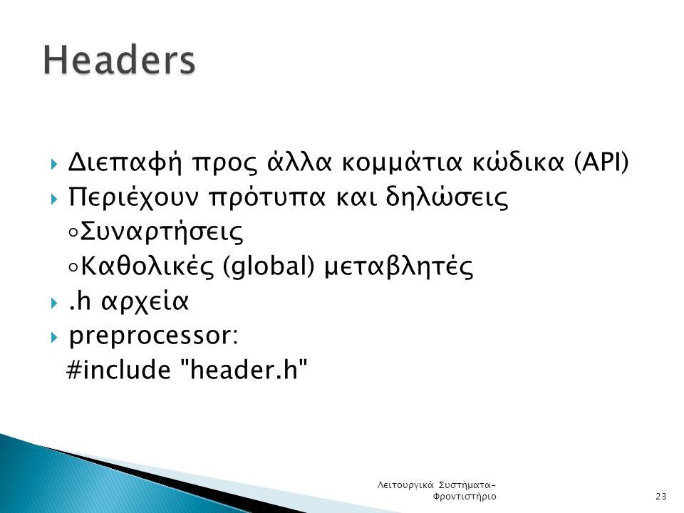  Διεπαφή προς άλλα κομμάτια κώδικα (API)  Περιέχουν πρότυπα και δηλώσεις ◦Συναρτήσεις ◦Καθολικές (global) μεταβλητές .h αρχεία  preprocessor: #include header.h Λειτουργικά Συστήματα- Φροντιστήριο23