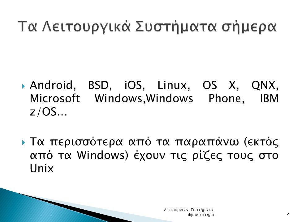  Android, BSD, iOS, Linux, OS X, QNX, Microsoft Windows,Windows Phone, IBM z/OS…  Τα περισσότερα από τα παραπάνω (εκτός από τα Windows) έχουν τις ρίζες τους στο Unix Λειτουργικά Συστήματα- Φροντιστήριο9