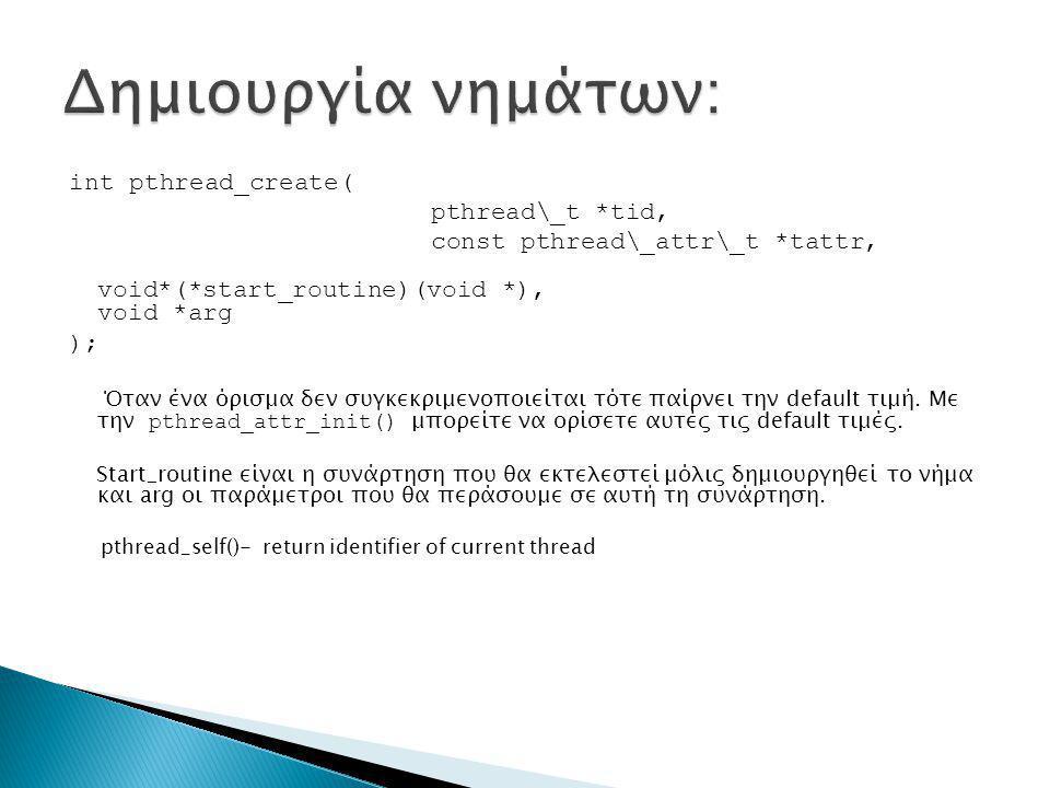 int pthread_create( pthread\_t *tid, const pthread\_attr\_t *tattr, void*(*start_routine)(void *), void *arg ); Όταν ένα όρισμα δεν συγκεκριμενοποιείται τότε παίρνει την default τιμή.