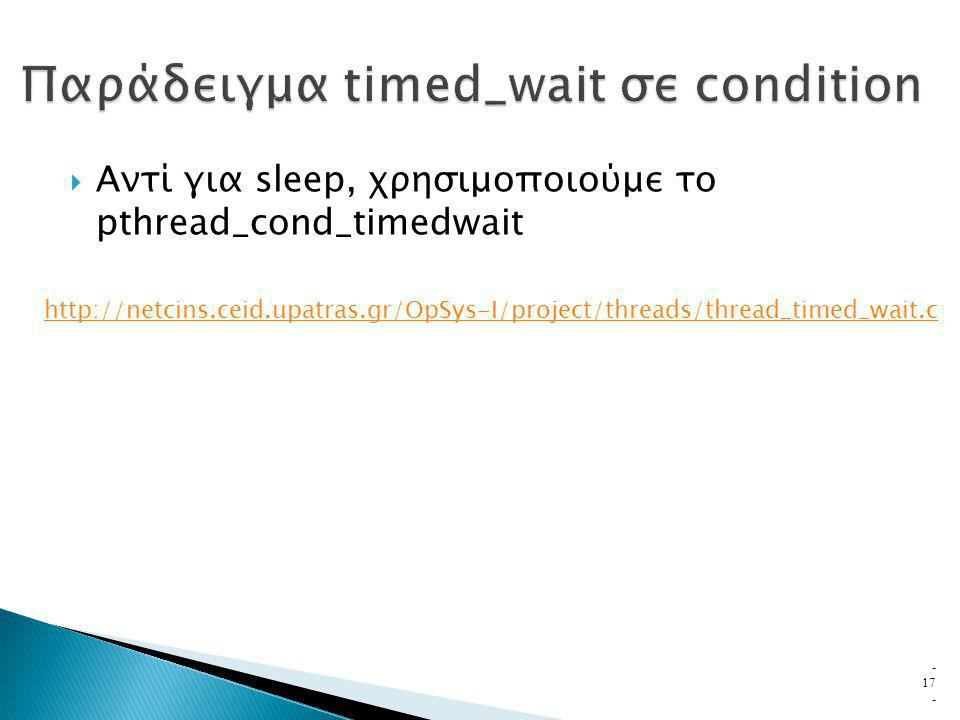  Αντί για sleep, χρησιμοποιούμε το pthread_cond_timedwait - 17 - http://netcins.ceid.upatras.gr/OpSys-I/project/threads/thread_timed_wait.c