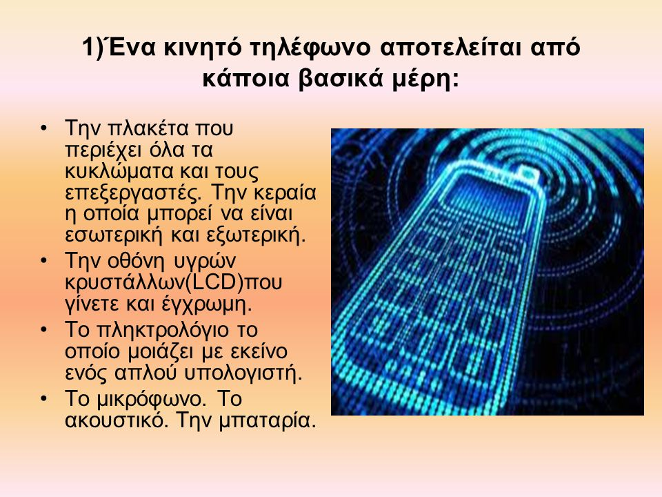 1)Ένα κινητό τηλέφωνο αποτελείται από κάποια βασικά μέρη: Την πλακέτα που περιέχει όλα τα κυκλώματα και τους επεξεργαστές.