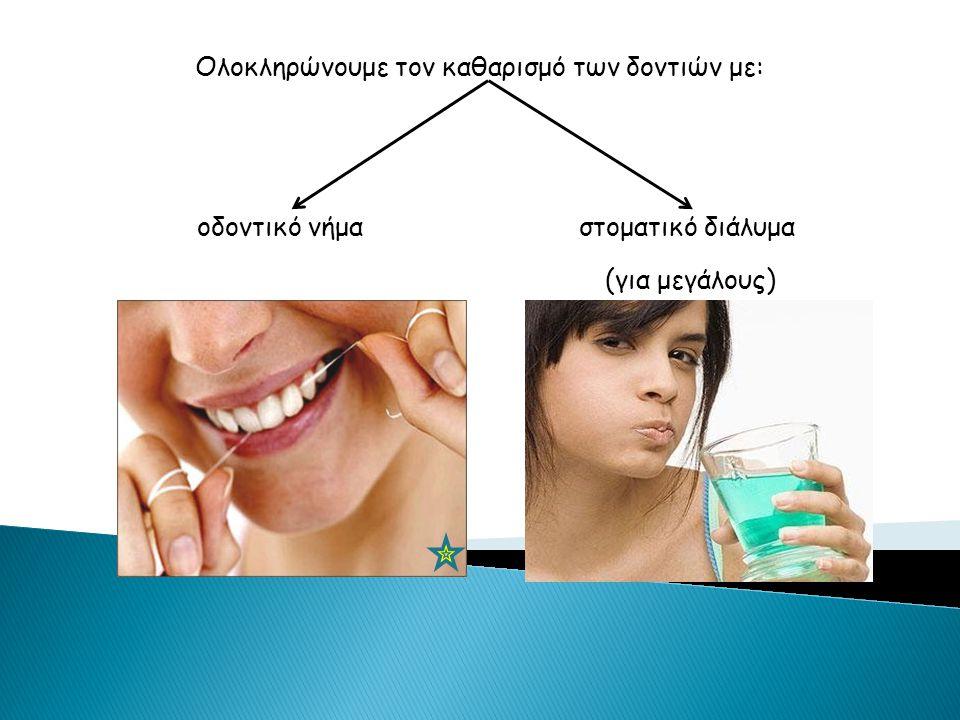 Ολοκληρώνουμε τον καθαρισμό των δοντιών με: οδοντικό νήμα στοματικό διάλυμα (για μεγάλους)