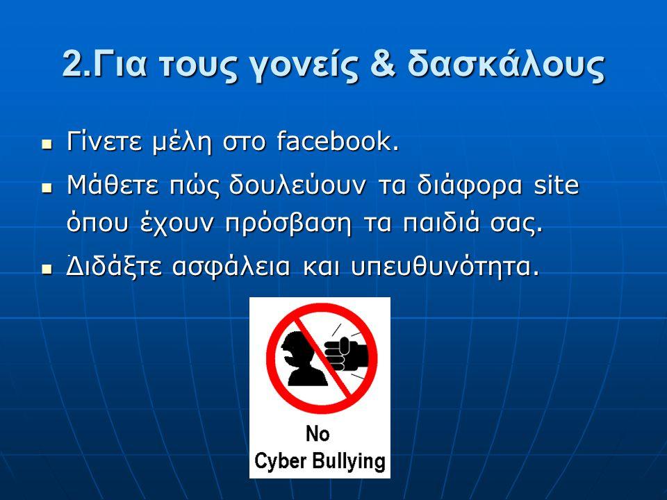 2.Για τους γονείς & δασκάλους Γίνετε μέλη στο facebook. Γίνετε μέλη στο facebook. Μάθετε πώς δουλεύουν τα διάφορα site όπου έχουν πρόσβαση τα παιδιά σ