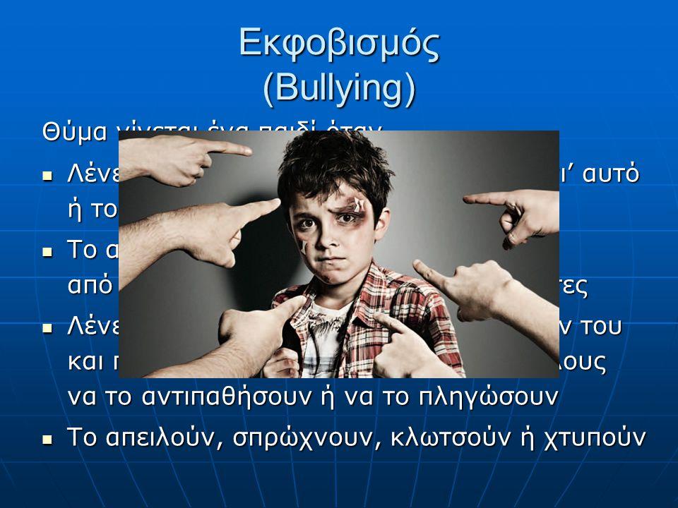 Εκφοβισμός (Bullying) Θύμα γίνεται ένα παιδί όταν … Λένε άσχημα και δυσάρεστα πράγματα γι' αυτό ή το κοροϊδεύουν Λένε άσχημα και δυσάρεστα πράγματα γι' αυτό ή το κοροϊδεύουν Το αγνοούν εντελώς ή το αποκλείουν από την παρέα τους ή από δραστηριότητες Το αγνοούν εντελώς ή το αποκλείουν από την παρέα τους ή από δραστηριότητες Λένε ψέματα ή διαδίδουν φήμες εναντίον του και προσπαθούν να κάνουν και τους άλλους να το αντιπαθήσουν ή να το πληγώσουν Λένε ψέματα ή διαδίδουν φήμες εναντίον του και προσπαθούν να κάνουν και τους άλλους να το αντιπαθήσουν ή να το πληγώσουν Το απειλούν, σπρώχνουν, κλωτσούν ή χτυπούν Το απειλούν, σπρώχνουν, κλωτσούν ή χτυπούν