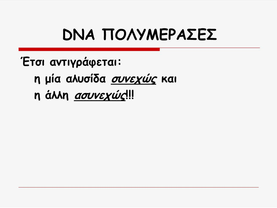 Έτσι αντιγράφεται: η μία αλυσίδα συνεχώς και η άλλη ασυνεχώς!!! DNA ΠΟΛΥΜΕΡΑΣΕΣ