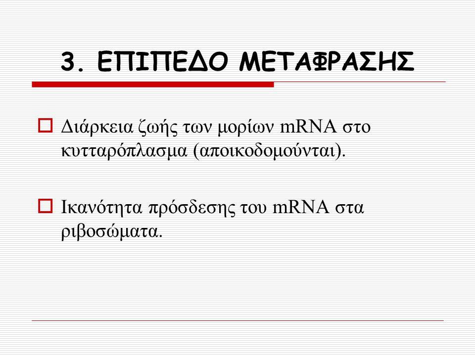 3. ΕΠΙΠΕΔΟ ΜΕΤΑΦΡΑΣΗΣ  Διάρκεια ζωής των μορίων mRNA στο κυτταρόπλασμα (αποικοδομούνται).  Ικανότητα πρόσδεσης του mRNA στα ριβοσώματα.