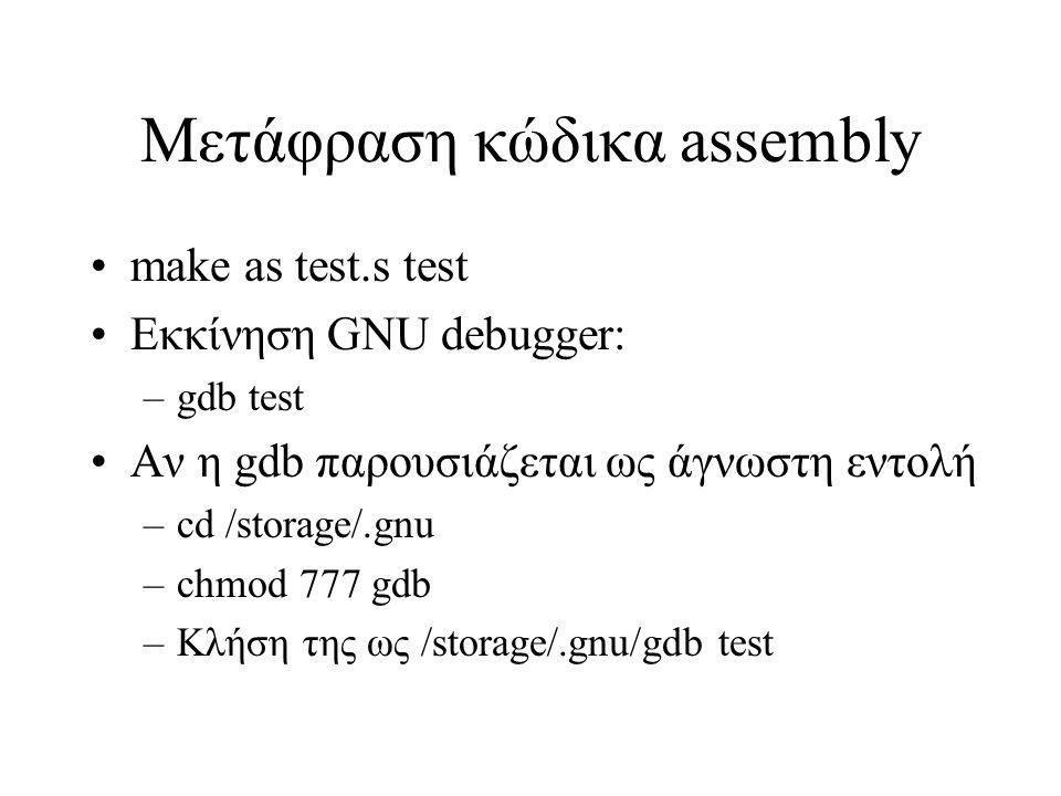 Μετάφραση κώδικα assembly make as test.s test Εκκίνηση GNU debugger: –gdb test Αν η gdb παρουσιάζεται ως άγνωστη εντολή –cd /storage/.gnu –chmod 777 g