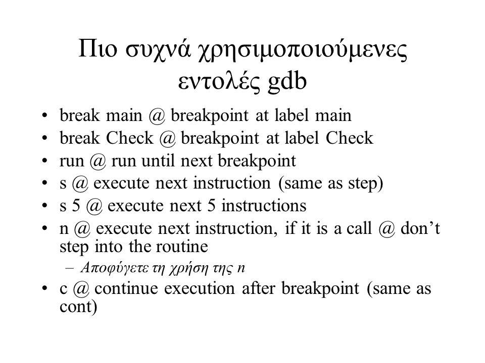Πιο συχνά χρησιμοποιούμενες εντολές gdb break main @ breakpoint at label main break Check @ breakpoint at label Check run @ run until next breakpoint