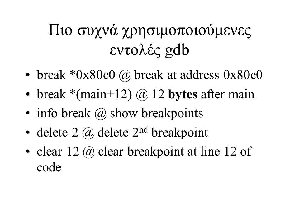 Πιο συχνά χρησιμοποιούμενες εντολές gdb break *0x80c0 @ break at address 0x80c0 break *(main+12) @ 12 bytes after main info break @ show breakpoints d