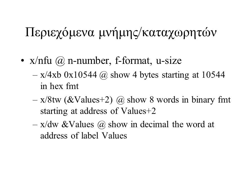 Περιεχόμενα μνήμης/καταχωρητών x/nfu @ n-number, f-format, u-size –x/4xb 0x10544 @ show 4 bytes starting at 10544 in hex fmt –x/8tw (&Values+2) @ show