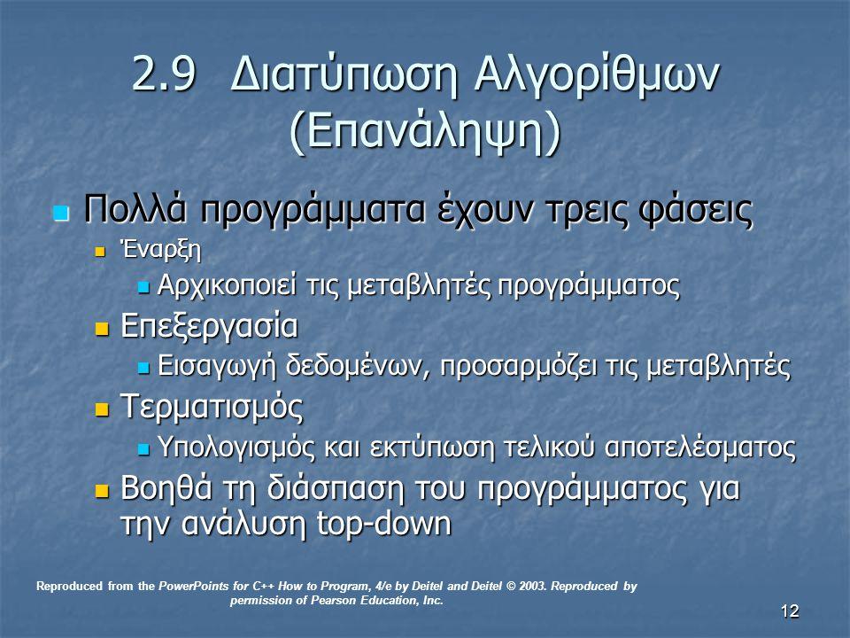 12 2.9 Διατύπωση Αλγορίθμων (Επανάληψη) Πολλά προγράμματα έχουν τρεις φάσεις Πολλά προγράμματα έχουν τρεις φάσεις Έναρξη Έναρξη Αρχικοποιεί τις μεταβλητές προγράμματος Αρχικοποιεί τις μεταβλητές προγράμματος Επεξεργασία Επεξεργασία Εισαγωγή δεδομένων, προσαρμόζει τις μεταβλητές Εισαγωγή δεδομένων, προσαρμόζει τις μεταβλητές Τερματισμός Τερματισμός Υπολογισμός και εκτύπωση τελικού αποτελέσματος Υπολογισμός και εκτύπωση τελικού αποτελέσματος Βοηθά τη διάσπαση του προγράμματος για την ανάλυση top-down Βοηθά τη διάσπαση του προγράμματος για την ανάλυση top-down Reproduced from the PowerPoints for C++ How to Program, 4/e by Deitel and Deitel © 2003.